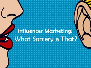 Influencer Marketing: What Sorcery is That?
